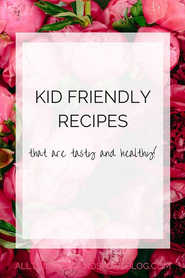 kid friendly recipes by all things big and small blog- find motherhood tips and tricks as well as diy decor