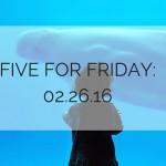 Five for Friday: 02-26-16