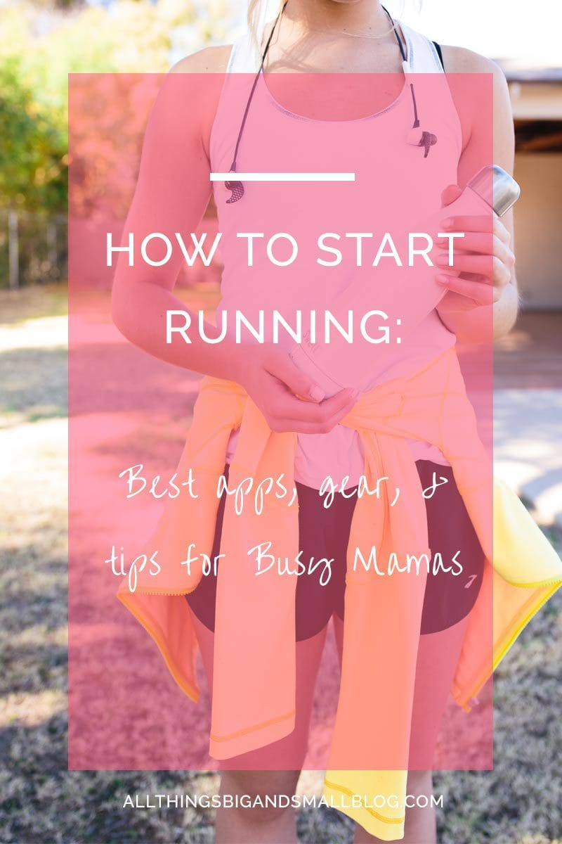 How To Start Running- All Things Big and Small- the best apps, gear, and tricks to get running even when you are a busy mom! More healthy fitness tips for healthy happy mamas at All Things Big and Small Blog!