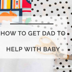 How To Get Dad to Help Out With The Baby