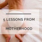 5 Things I've Learned from Motherhood AND What I No Longer Give a Hoot About